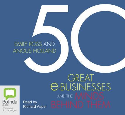 50 Great e-Businesses and the Minds Behind Them by Emily Ross and Angus Holland