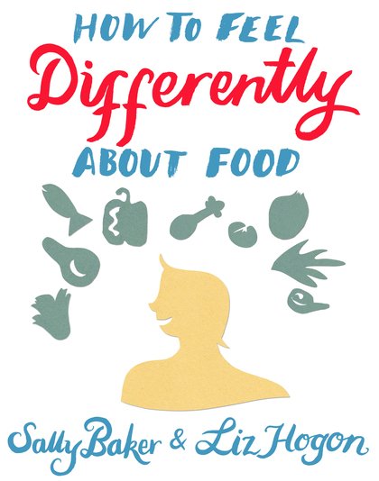How to Feel Differently About Food by Sally Baker and Liz Hogon