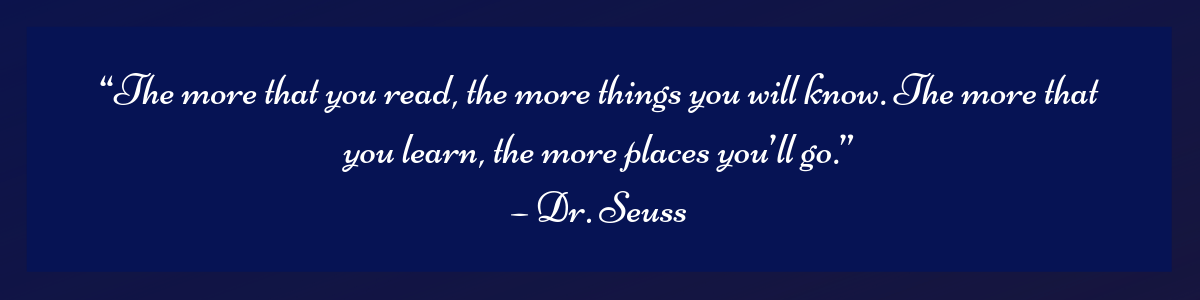 """""""The more that you read, the more things you will know. The more that you learn, the more places you'll go."""" – Dr. Seuss"""